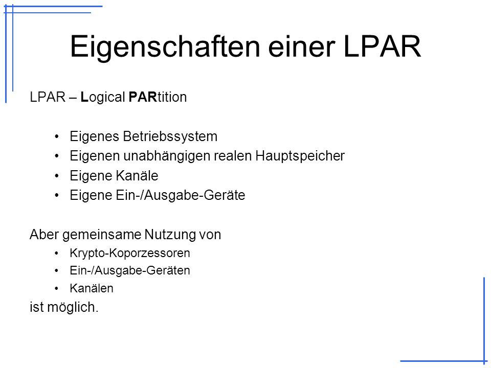 Eigenschaften einer LPAR LPAR – Logical PARtition Eigenes Betriebssystem Eigenen unabhängigen realen Hauptspeicher Eigene Kanäle Eigene Ein-/Ausgabe-Geräte Aber gemeinsame Nutzung von Krypto-Koporzessoren Ein-/Ausgabe-Geräten Kanälen ist möglich.