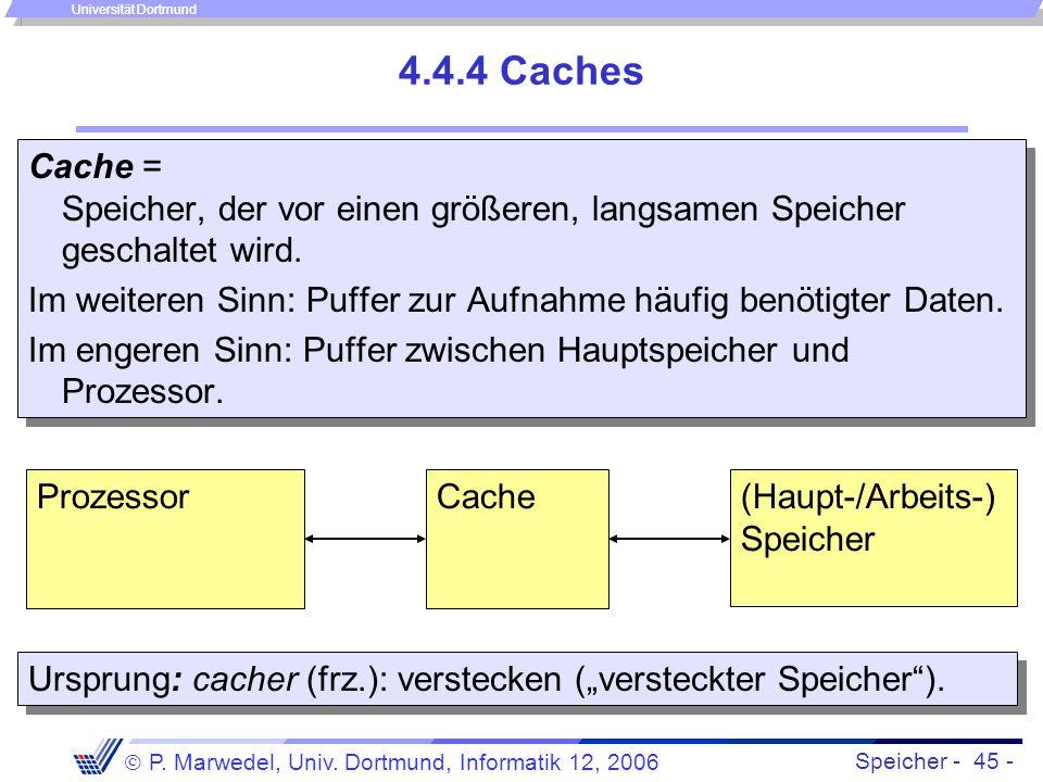Speicher - 45 -  P. Marwedel, Univ. Dortmund, Informatik 12, 2006 Universität Dortmund 4.4.4 Caches Cache = Speicher, der vor einen größeren, langsam