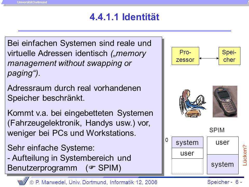 Speicher - 6 -  P. Marwedel, Univ. Dortmund, Informatik 12, 2006 Universität Dortmund 4.4.1.1 Identität Bei einfachen Systemen sind reale und virtuel