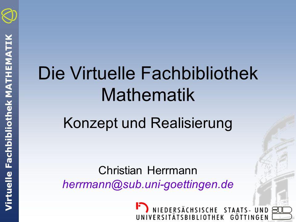 Virtuelle Fachbibliothek MATHEMATIK Die Virtuelle Fachbibliothek Mathematik Konzept und Realisierung Christian Herrmann herrmann@sub.uni-goettingen.de
