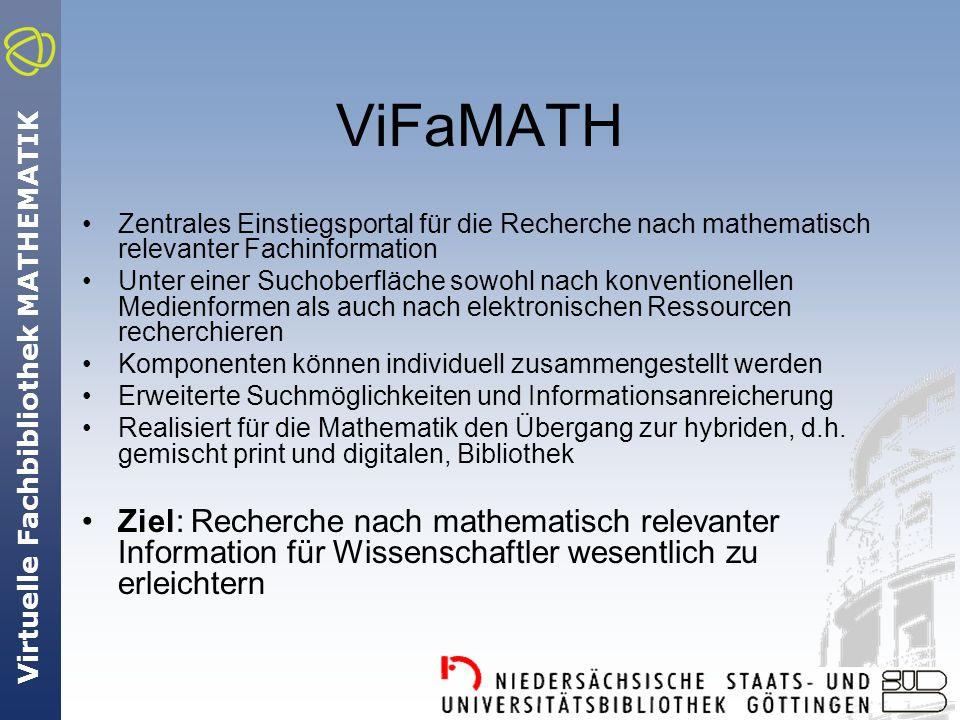 Virtuelle Fachbibliothek MATHEMATIK ViFaMATH Zentrales Einstiegsportal für die Recherche nach mathematisch relevanter Fachinformation Unter einer Suchoberfläche sowohl nach konventionellen Medienformen als auch nach elektronischen Ressourcen recherchieren Komponenten können individuell zusammengestellt werden Erweiterte Suchmöglichkeiten und Informationsanreicherung Realisiert für die Mathematik den Übergang zur hybriden, d.h.