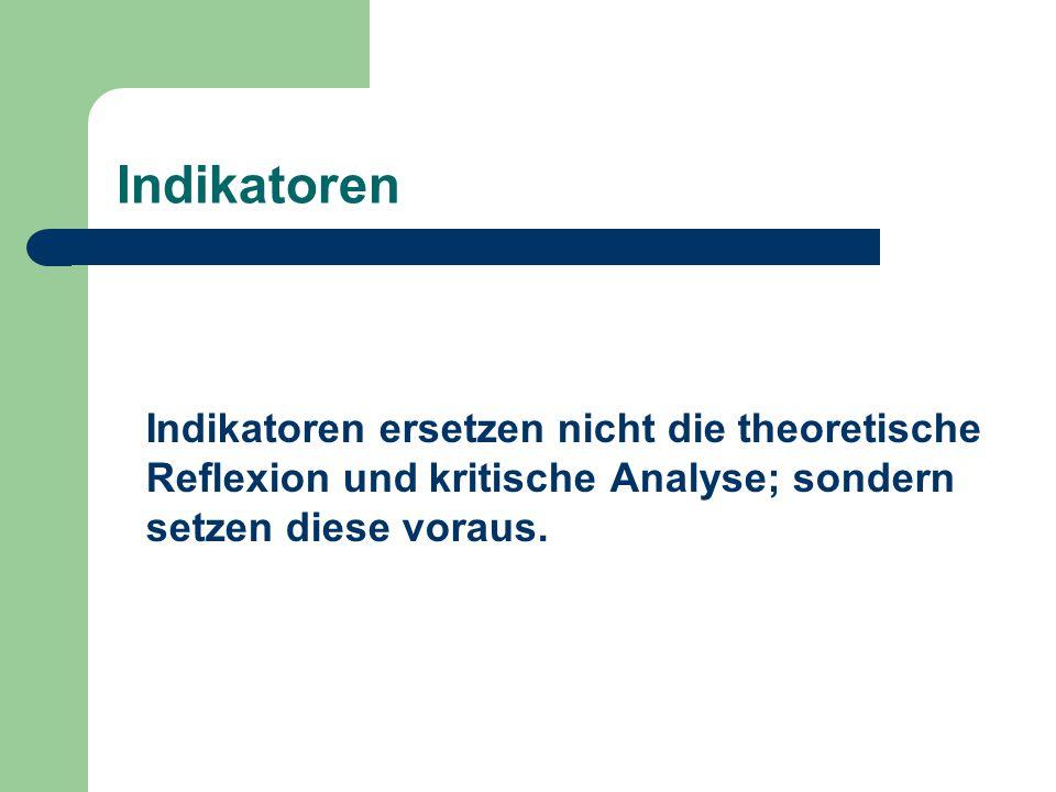 Indikatoren Indikatoren ersetzen nicht die theoretische Reflexion und kritische Analyse; sondern setzen diese voraus.