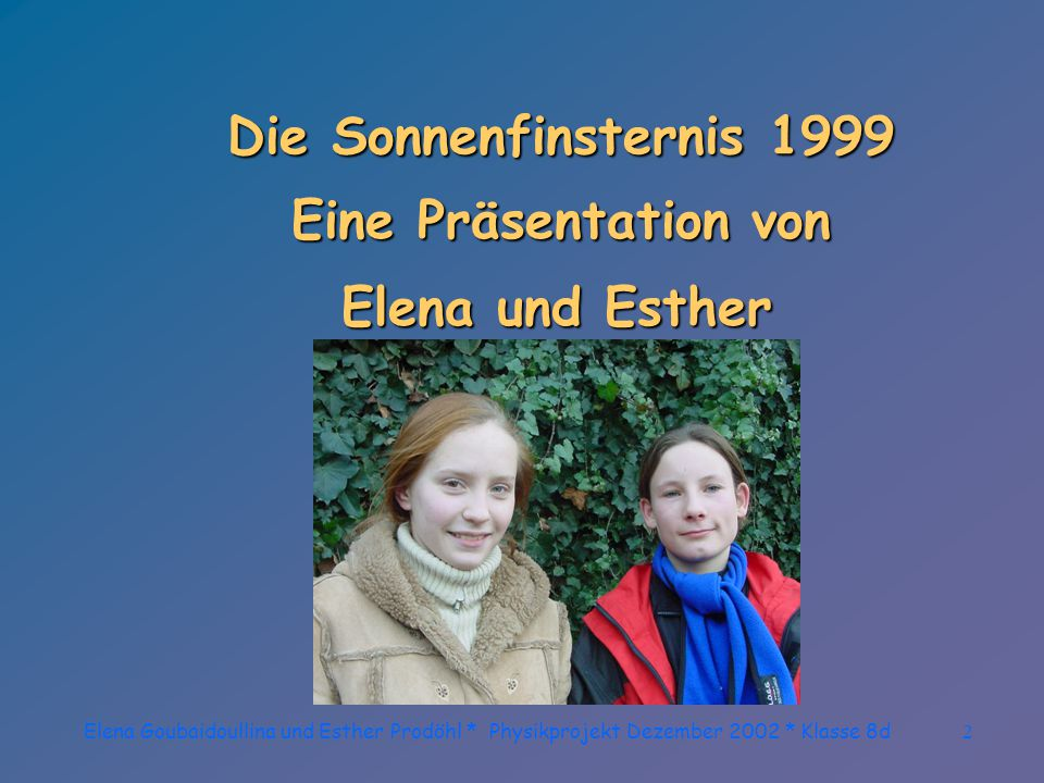 Elena Goubaidoullina und Esther Prodöhl * Physikprojekt Dezember 2002 * Klasse 8d2 Die Sonnenfinsternis 1999 Eine Präsentation von Elena und Esther