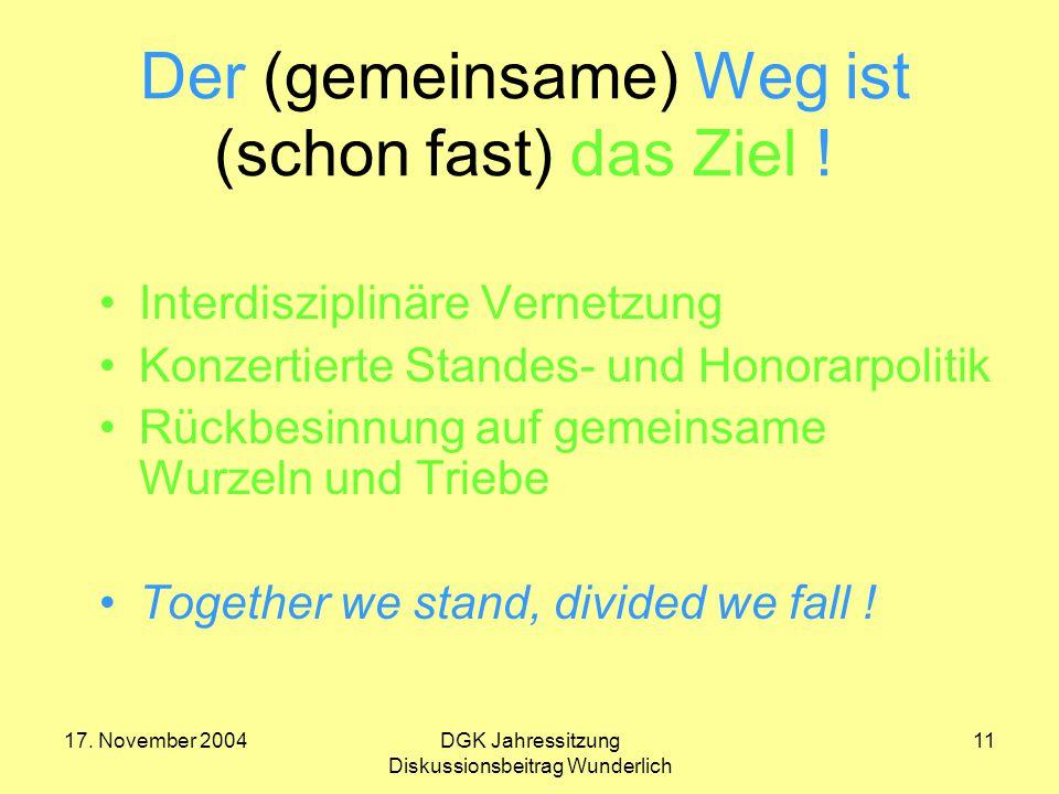 17. November 2004DGK Jahressitzung Diskussionsbeitrag Wunderlich 11 Der (gemeinsame) Weg ist (schon fast) das Ziel ! Interdisziplinäre Vernetzung Konz