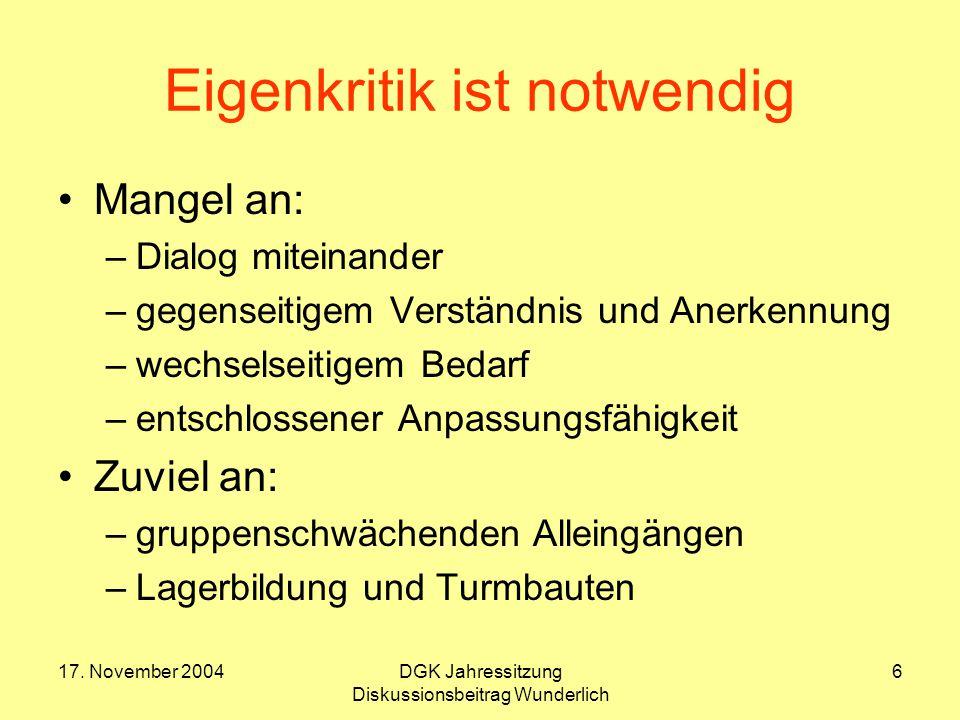 17. November 2004DGK Jahressitzung Diskussionsbeitrag Wunderlich 6 Eigenkritik ist notwendig Mangel an: –Dialog miteinander –gegenseitigem Verständnis