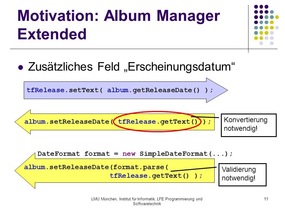 """LMU München, Institut für Informatik, LFE Programmierung und Softwaretechnik 11 Motivation: Album Manager Extended Zusätzliches Feld """"Erscheinungsdatum album.setReleaseDate( tfRelease.getText() ); tfRelease.setText( album.getReleaseDate() ); album.setReleaseDate(format.parse( tfRelease.getText() ); DateFormat format = new SimpleDateFormat(...); Validierung notwendig."""
