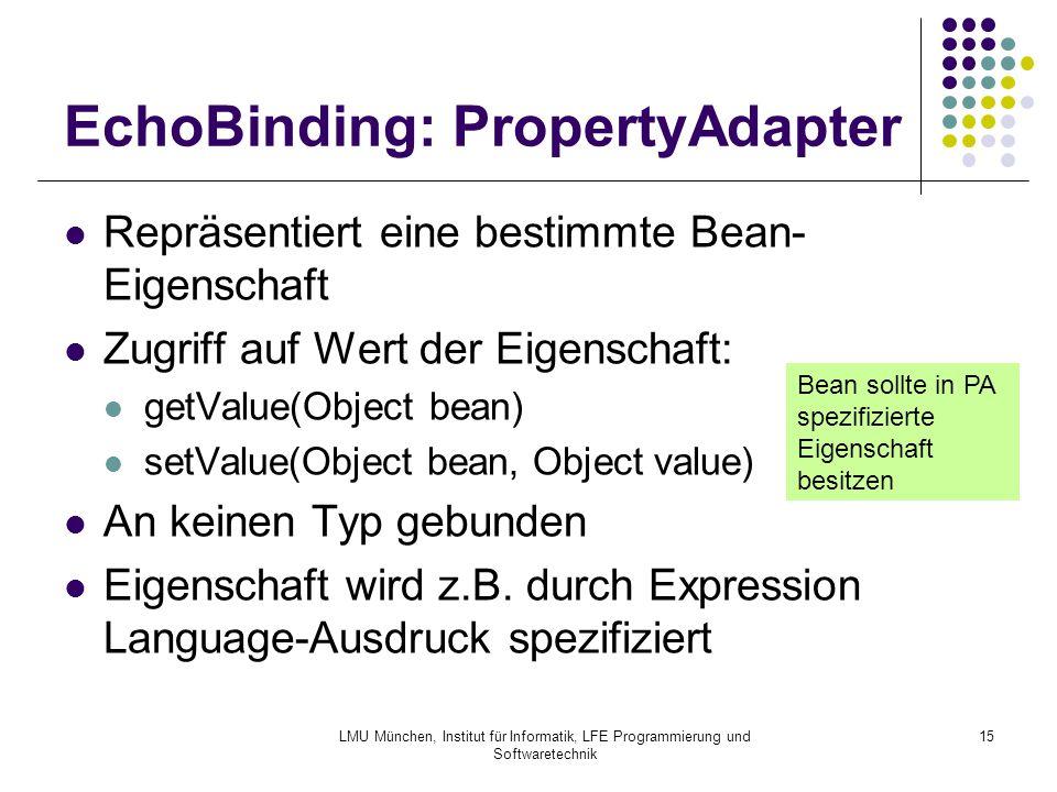 LMU München, Institut für Informatik, LFE Programmierung und Softwaretechnik 15 EchoBinding: PropertyAdapter Repräsentiert eine bestimmte Bean- Eigenschaft Zugriff auf Wert der Eigenschaft: getValue(Object bean) setValue(Object bean, Object value) An keinen Typ gebunden Eigenschaft wird z.B.