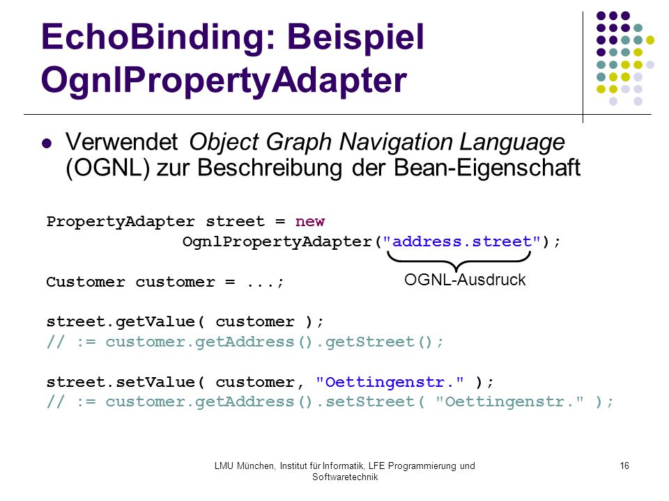LMU München, Institut für Informatik, LFE Programmierung und Softwaretechnik 16 EchoBinding: Beispiel OgnlPropertyAdapter Verwendet Object Graph Navigation Language (OGNL) zur Beschreibung der Bean-Eigenschaft PropertyAdapter street = new OgnlPropertyAdapter( address.street ); Customer customer =...; street.getValue( customer ); // := customer.getAddress().getStreet(); street.setValue( customer, Oettingenstr. ); // := customer.getAddress().setStreet( Oettingenstr. ); OGNL-Ausdruck