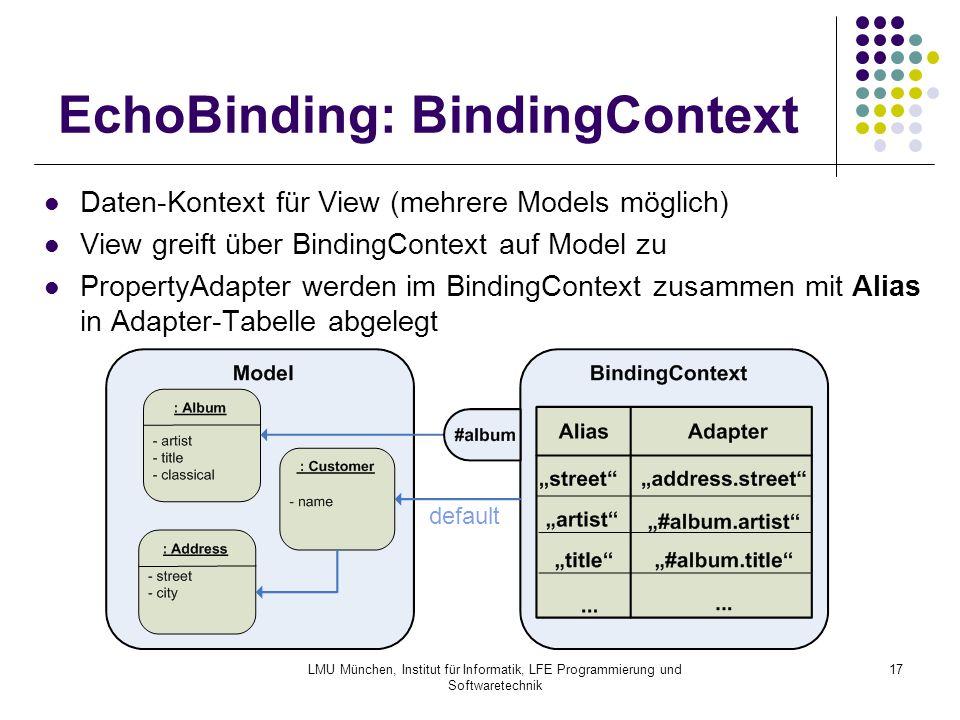 LMU München, Institut für Informatik, LFE Programmierung und Softwaretechnik 17 EchoBinding: BindingContext Daten-Kontext für View (mehrere Models möglich) View greift über BindingContext auf Model zu PropertyAdapter werden im BindingContext zusammen mit Alias in Adapter-Tabelle abgelegt default
