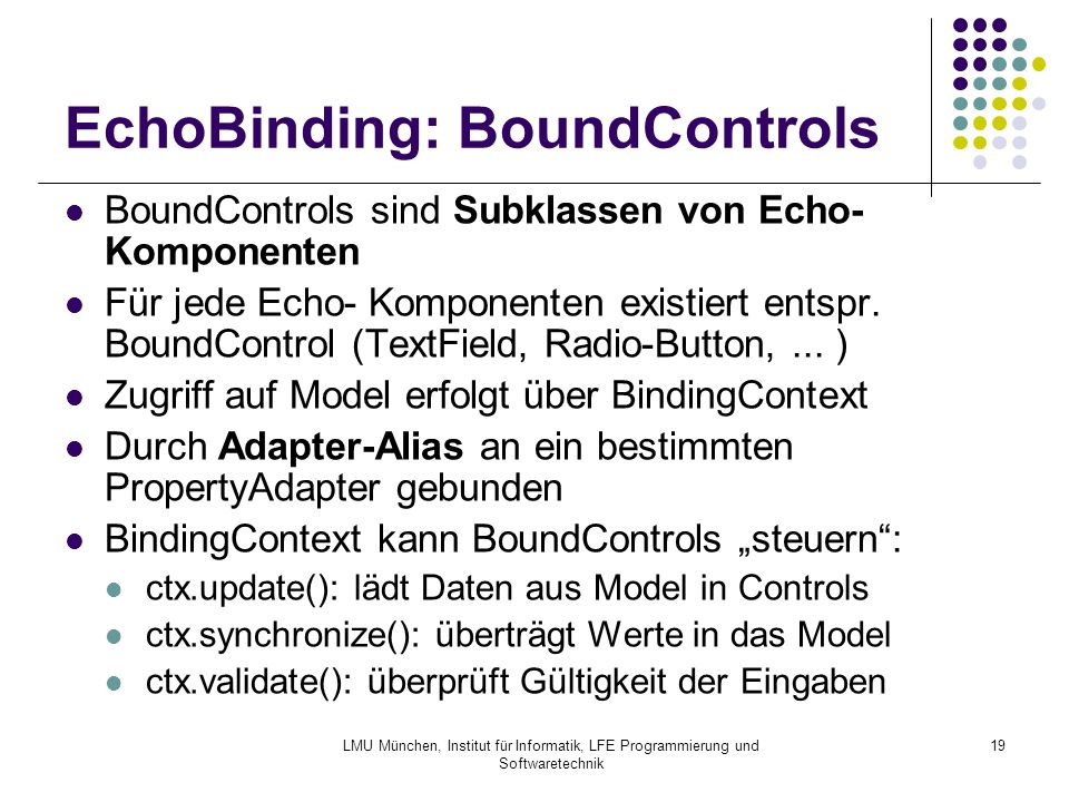 LMU München, Institut für Informatik, LFE Programmierung und Softwaretechnik 19 EchoBinding: BoundControls BoundControls sind Subklassen von Echo- Komponenten Für jede Echo- Komponenten existiert entspr.
