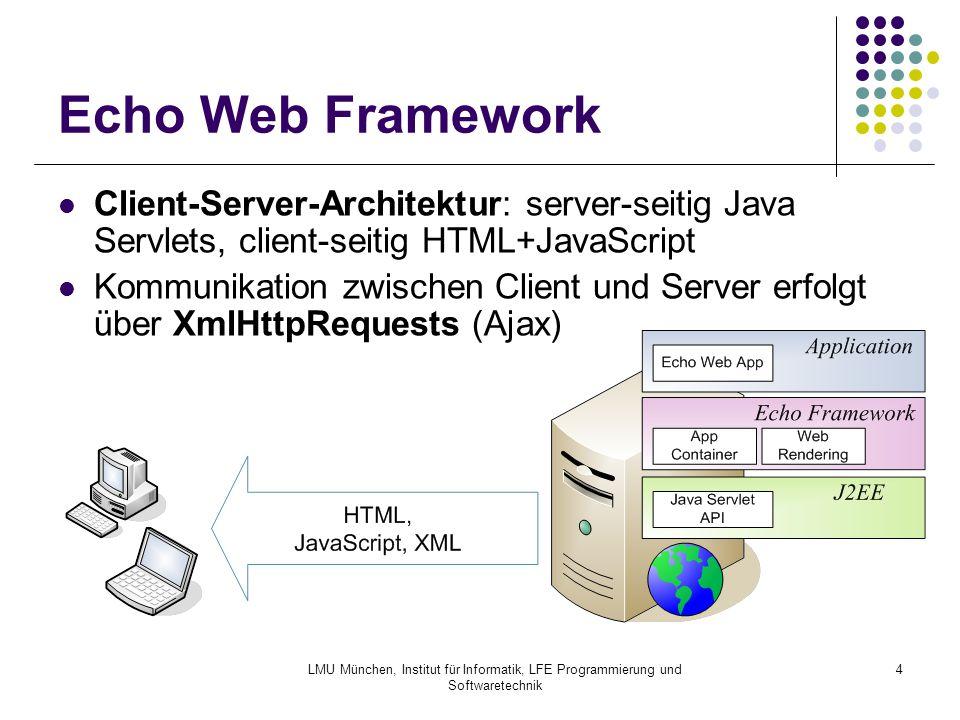 LMU München, Institut für Informatik, LFE Programmierung und Softwaretechnik 4 Echo Web Framework Client-Server-Architektur: server-seitig Java Servlets, client-seitig HTML+JavaScript Kommunikation zwischen Client und Server erfolgt über XmlHttpRequests (Ajax)