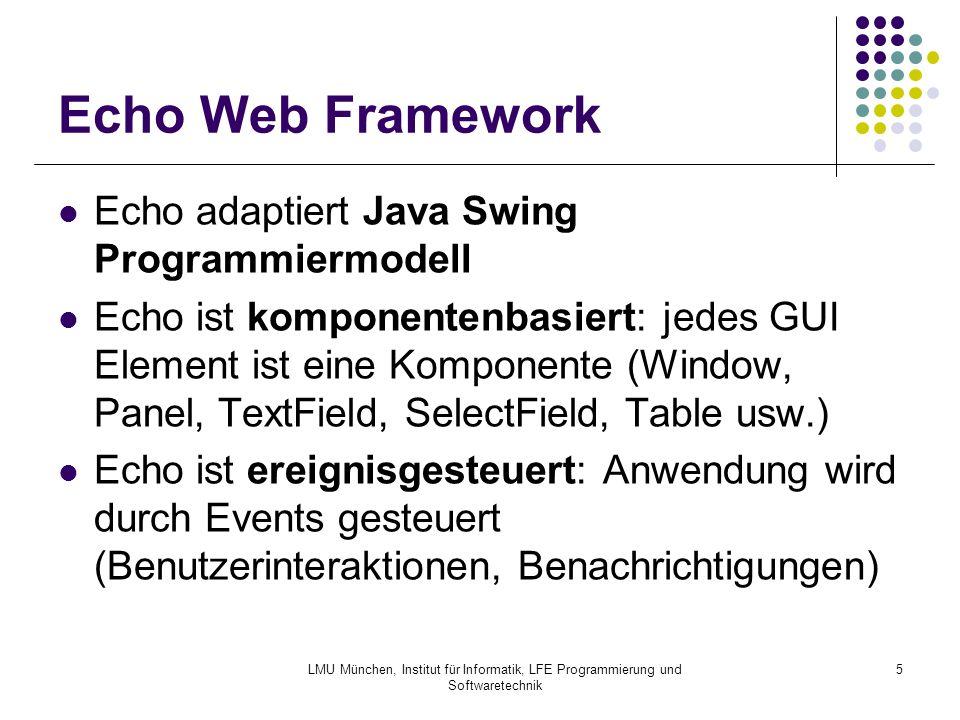 LMU München, Institut für Informatik, LFE Programmierung und Softwaretechnik 5 Echo Web Framework Echo adaptiert Java Swing Programmiermodell Echo ist komponentenbasiert: jedes GUI Element ist eine Komponente (Window, Panel, TextField, SelectField, Table usw.) Echo ist ereignisgesteuert: Anwendung wird durch Events gesteuert (Benutzerinteraktionen, Benachrichtigungen)
