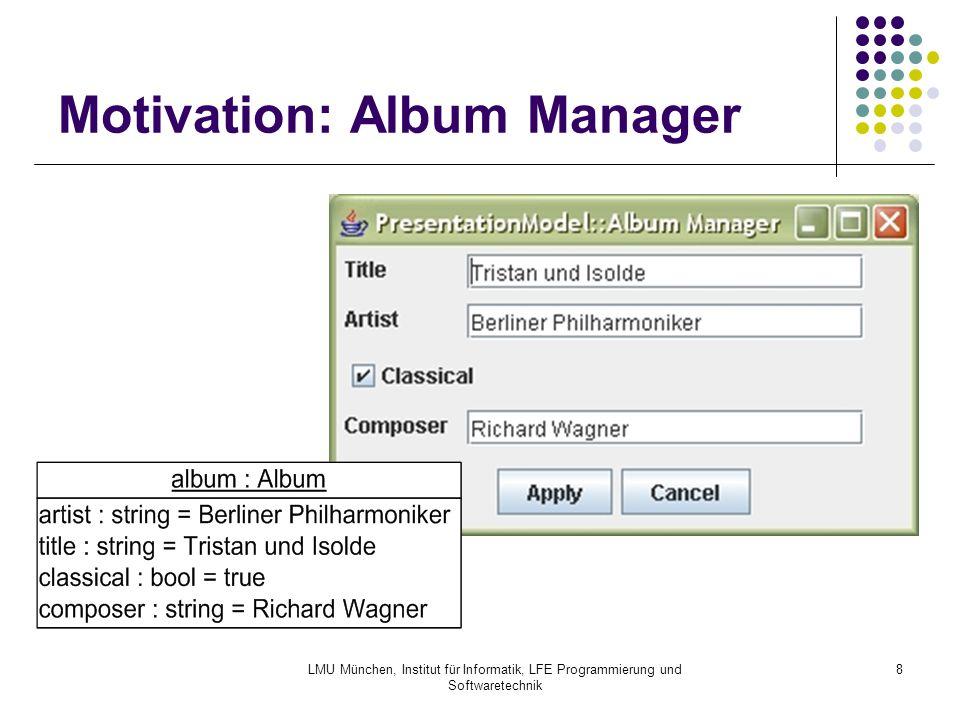 LMU München, Institut für Informatik, LFE Programmierung und Softwaretechnik 9 Motivation: Synchronisation I public class AlbumManagerView extends Column { TextField tfArtist; TextField tfTitle; CheckBox cbClassical; TextField tfComposer; Album album;...