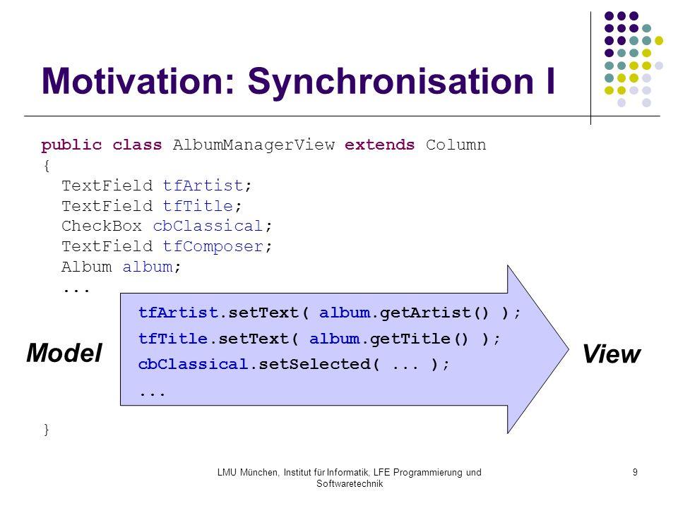 """LMU München, Institut für Informatik, LFE Programmierung und Softwaretechnik 10 Motivation: Synchronisation II Speichern der modifzierten Daten Benutzer drückt """"Apply -Button album.setArtist( tfArtist.getText() ); album.setTitle( tfTitle.getText() ); album.setClassical( cbClassical.is..."""