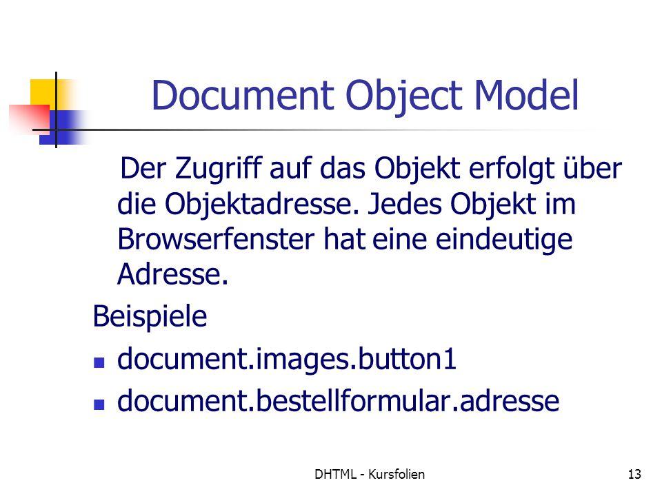 DHTML - Kursfolien13 Document Object Model Der Zugriff auf das Objekt erfolgt über die Objektadresse. Jedes Objekt im Browserfenster hat eine eindeuti