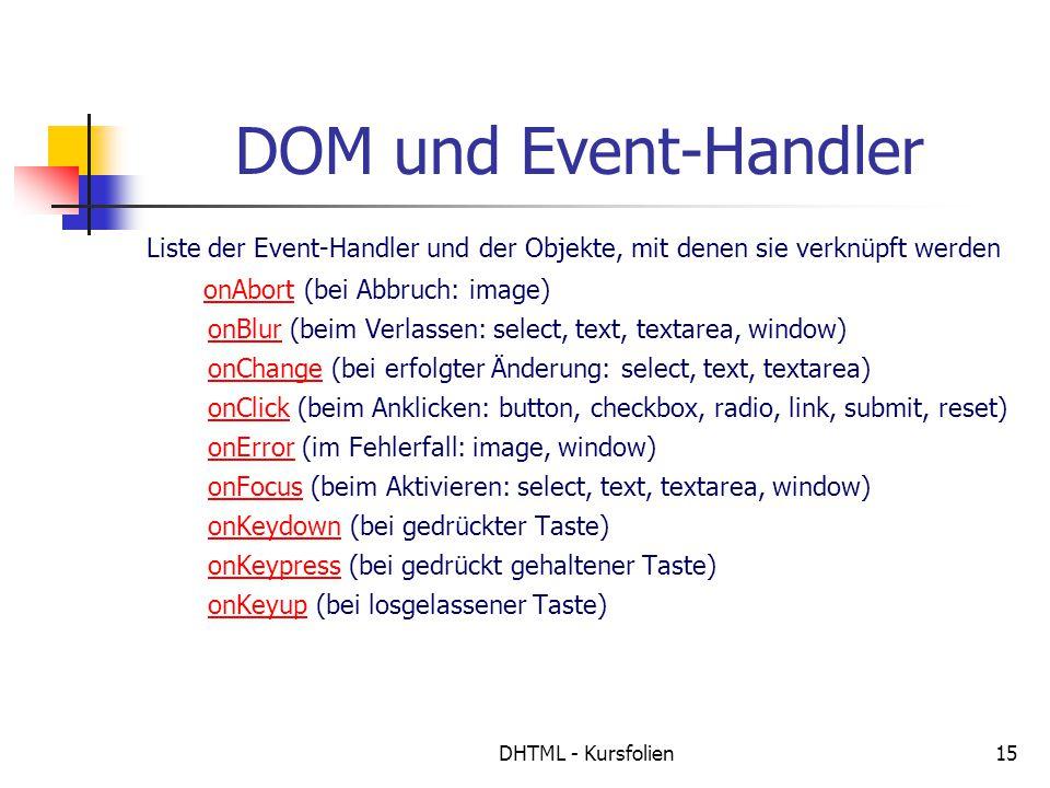 DHTML - Kursfolien15 DOM und Event-Handler Liste der Event-Handler und der Objekte, mit denen sie verknüpft werden onAbort (bei Abbruch: image) onBlur (beim Verlassen: select, text, textarea, window) onChange (bei erfolgter Änderung: select, text, textarea) onClick (beim Anklicken: button, checkbox, radio, link, submit, reset) onError (im Fehlerfall: image, window) onFocus (beim Aktivieren: select, text, textarea, window) onKeydown (bei gedrückter Taste) onKeypress (bei gedrückt gehaltener Taste) onKeyup (bei losgelassener Taste)onAbort onBlur onChange onClick onError onFocus onKeydown onKeypress onKeyup