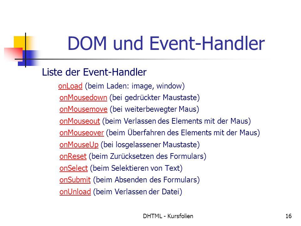 DHTML - Kursfolien16 DOM und Event-Handler Liste der Event-Handler onLoad (beim Laden: image, window) onMousedown (bei gedrückter Maustaste) onMousemove (bei weiterbewegter Maus) onMouseout (beim Verlassen des Elements mit der Maus) onMouseover (beim Überfahren des Elements mit der Maus) onMouseUp (bei losgelassener Maustaste) onReset (beim Zurücksetzen des Formulars) onSelect (beim Selektieren von Text) onSubmit (beim Absenden des Formulars) onUnload (beim Verlassen der Datei)onLoad onMousedown onMousemove onMouseout onMouseover onMouseUp onReset onSelect onSubmit onUnload