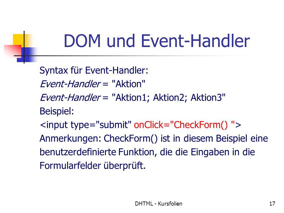 DHTML - Kursfolien17 DOM und Event-Handler Syntax für Event-Handler: Event-Handler = Aktion Event-Handler = Aktion1; Aktion2; Aktion3 Beispiel: Anmerkungen: CheckForm() ist in diesem Beispiel eine benutzerdefinierte Funktion, die die Eingaben in die Formularfelder überprüft.