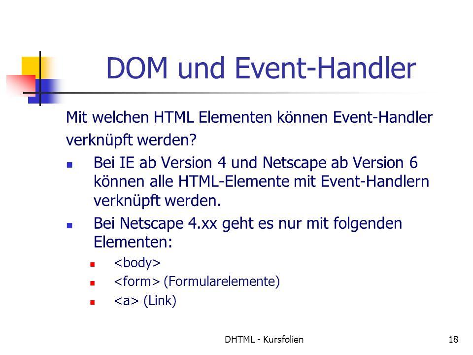 DHTML - Kursfolien18 DOM und Event-Handler Mit welchen HTML Elementen können Event-Handler verknüpft werden? Bei IE ab Version 4 und Netscape ab Versi