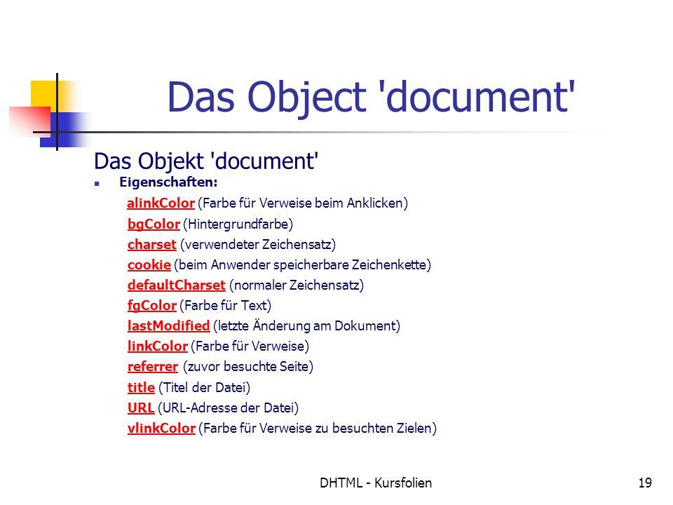 DHTML - Kursfolien19 Das Object document Das Objekt document Eigenschaften: alinkColor (Farbe für Verweise beim Anklicken) bgColor (Hintergrundfarbe) charset (verwendeter Zeichensatz) cookie (beim Anwender speicherbare Zeichenkette) defaultCharset (normaler Zeichensatz) fgColor (Farbe für Text) lastModified (letzte Änderung am Dokument) linkColor (Farbe für Verweise) referrer (zuvor besuchte Seite) title (Titel der Datei) URL (URL-Adresse der Datei) vlinkColor (Farbe für Verweise zu besuchten Zielen)alinkColorbgColorcharsetcookiedefaultCharsetfgColorlastModifiedlinkColorreferrertitleURLvlinkColor