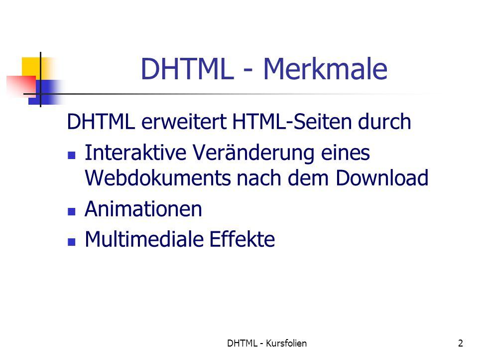 DHTML - Kursfolien2 DHTML - Merkmale DHTML erweitert HTML-Seiten durch Interaktive Veränderung eines Webdokuments nach dem Download Animationen Multimediale Effekte