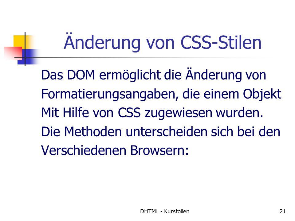 DHTML - Kursfolien21 Änderung von CSS-Stilen Das DOM ermöglicht die Änderung von Formatierungsangaben, die einem Objekt Mit Hilfe von CSS zugewiesen wurden.
