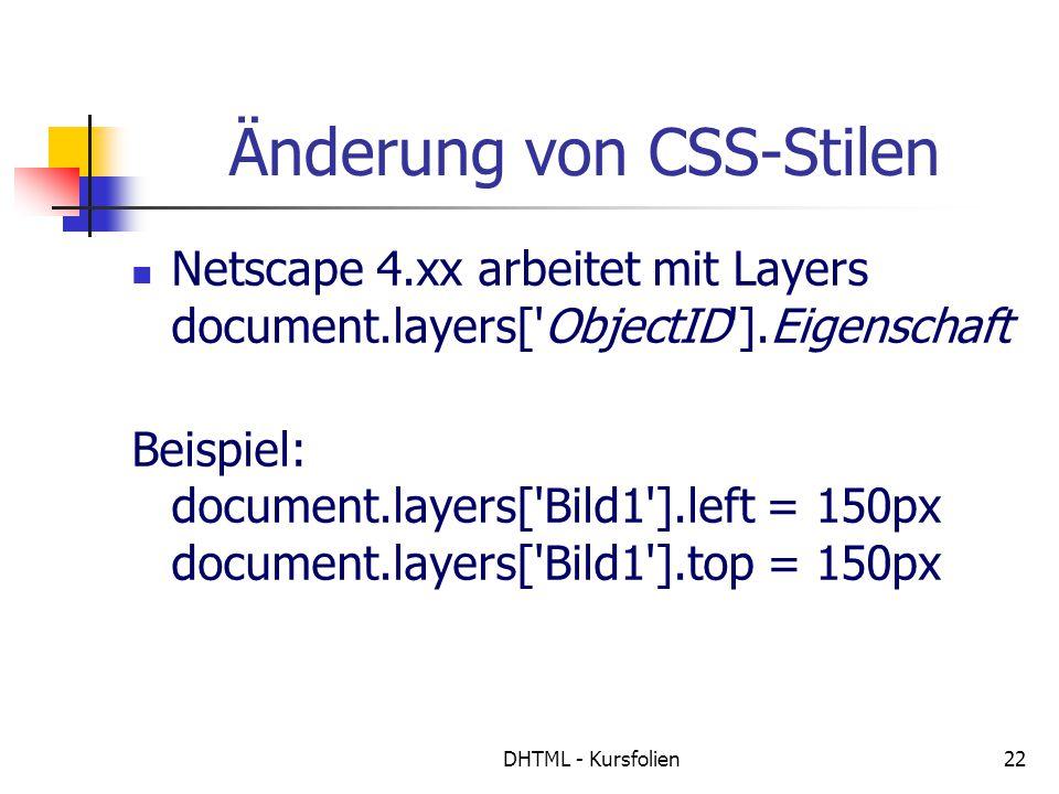 DHTML - Kursfolien22 Änderung von CSS-Stilen Netscape 4.xx arbeitet mit Layers document.layers[ ObjectID ].Eigenschaft Beispiel: document.layers[ Bild1 ].left = 150px document.layers[ Bild1 ].top = 150px