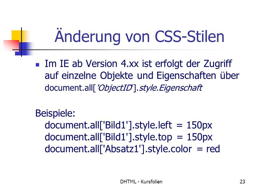 DHTML - Kursfolien23 Änderung von CSS-Stilen Im IE ab Version 4.xx ist erfolgt der Zugriff auf einzelne Objekte und Eigenschaften über document.all[ ObjectID ].style.Eigenschaft Beispiele: document.all[ Bild1 ].style.left = 150px document.all[ Bild1 ].style.top = 150px document.all[ Absatz1 ].style.color = red