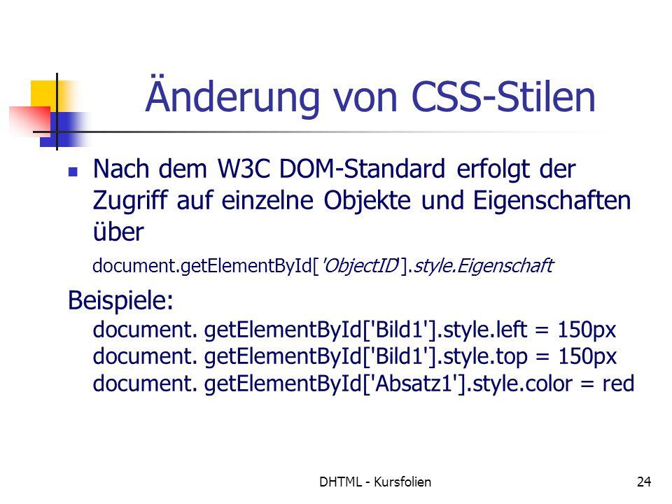 DHTML - Kursfolien24 Änderung von CSS-Stilen Nach dem W3C DOM-Standard erfolgt der Zugriff auf einzelne Objekte und Eigenschaften über document.getEle