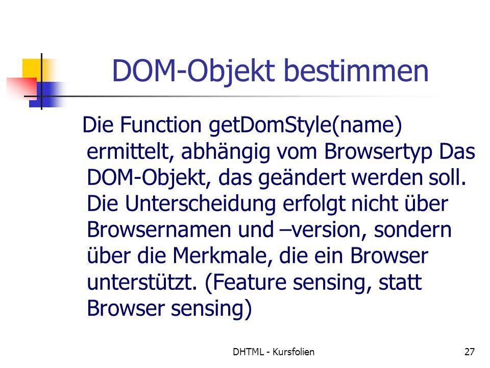 DHTML - Kursfolien27 DOM-Objekt bestimmen Die Function getDomStyle(name) ermittelt, abhängig vom Browsertyp Das DOM-Objekt, das geändert werden soll.