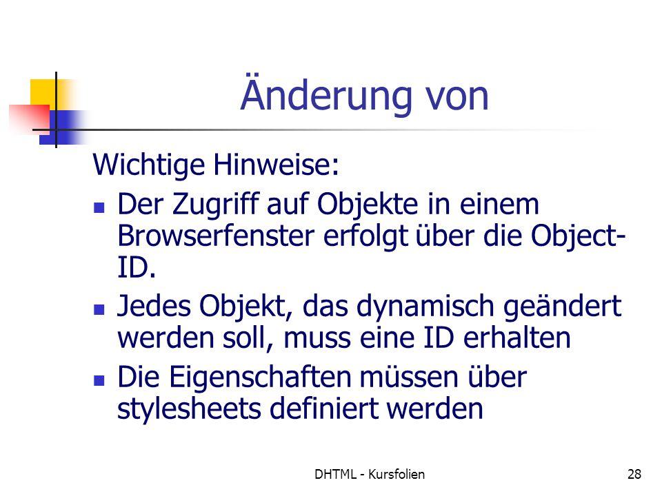 DHTML - Kursfolien28 Änderung von Wichtige Hinweise: Der Zugriff auf Objekte in einem Browserfenster erfolgt über die Object- ID. Jedes Objekt, das dy