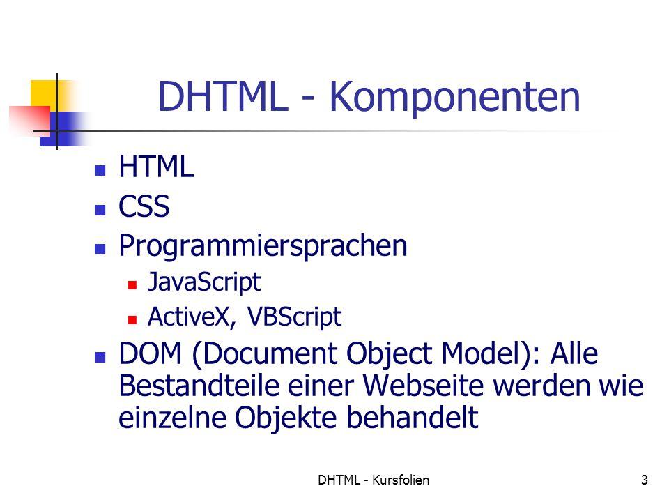 DHTML - Kursfolien3 DHTML - Komponenten HTML CSS Programmiersprachen JavaScript ActiveX, VBScript DOM (Document Object Model): Alle Bestandteile einer Webseite werden wie einzelne Objekte behandelt
