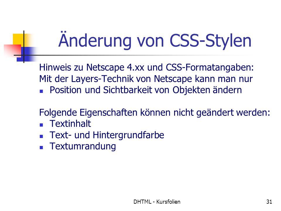 DHTML - Kursfolien31 Änderung von CSS-Stylen Hinweis zu Netscape 4.xx und CSS-Formatangaben: Mit der Layers-Technik von Netscape kann man nur Position und Sichtbarkeit von Objekten ändern Folgende Eigenschaften können nicht geändert werden: Textinhalt Text- und Hintergrundfarbe Textumrandung