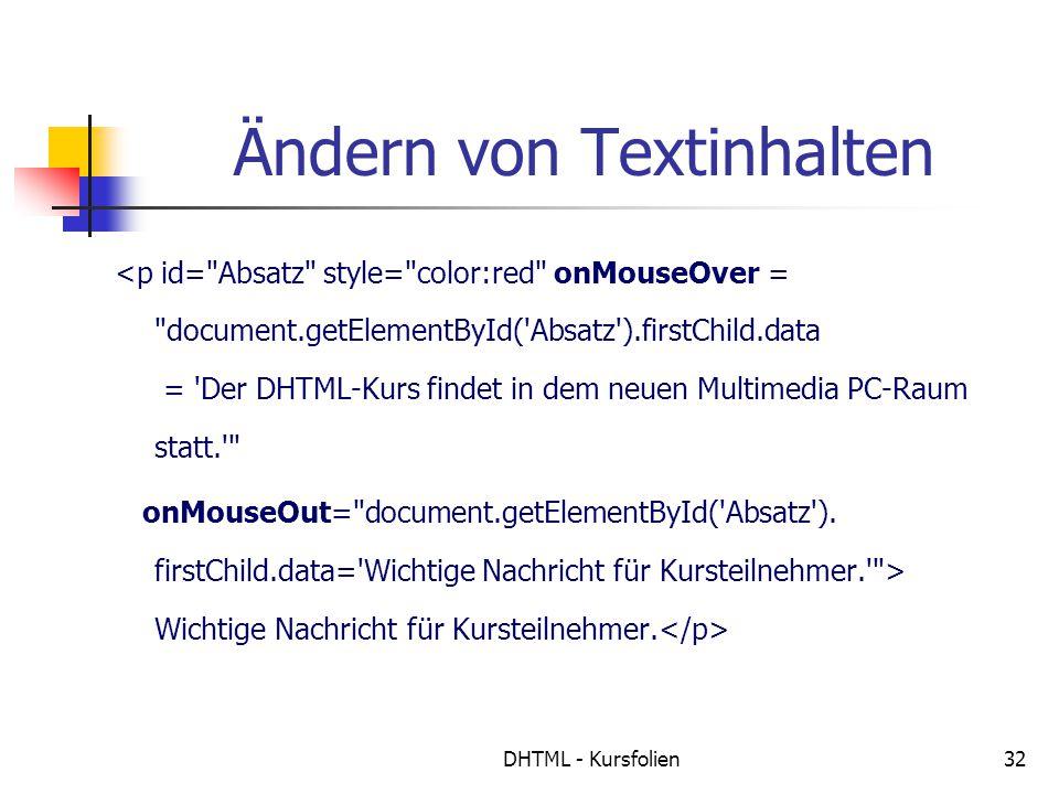 DHTML - Kursfolien32 Ändern von Textinhalten <p id= Absatz style= color:red onMouseOver = document.getElementById( Absatz ).firstChild.data = Der DHTML-Kurs findet in dem neuen Multimedia PC-Raum statt. onMouseOut= document.getElementById( Absatz ).