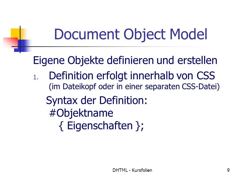 DHTML - Kursfolien10 Document Object Model Objekte definieren, Beispiel #objekt1 { position: absolute; top: 100px; left: 150px; visibility: visible; width:210px; }