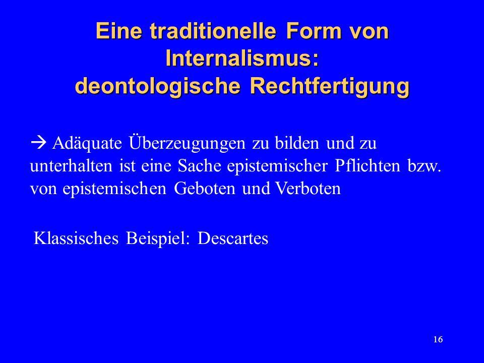 16 Eine traditionelle Form von Internalismus: deontologische Rechtfertigung Klassisches Beispiel: Descartes  Adäquate Überzeugungen zu bilden und zu unterhalten ist eine Sache epistemischer Pflichten bzw.