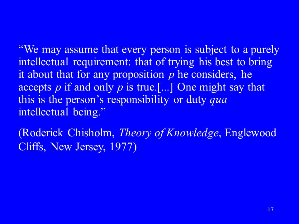 17 We may assume that every person is subject to a purely intellectual requirement: that of trying his best to bring it about that for any proposition p he considers, he accepts p if and only p is true.[...] One might say that this is the person's responsibility or duty qua intellectual being. (Roderick Chisholm, Theory of Knowledge, Englewood Cliffs, New Jersey, 1977)