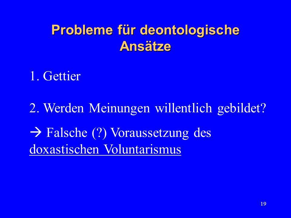 19 Probleme für deontologische Ansätze 2. Werden Meinungen willentlich gebildet.