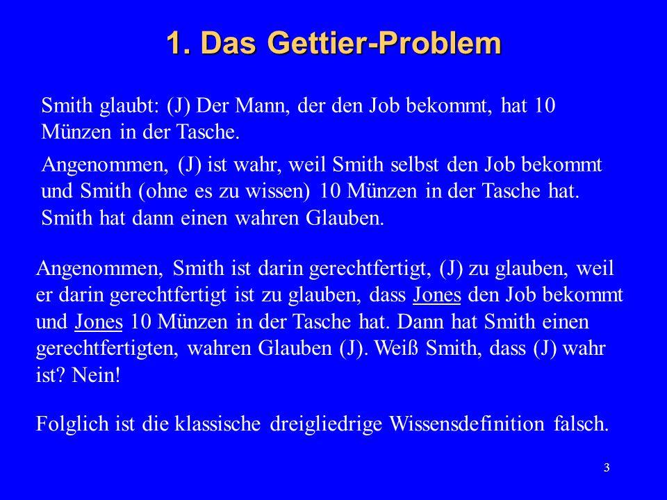 3 1. Das Gettier-Problem Smith glaubt: (J) Der Mann, der den Job bekommt, hat 10 Münzen in der Tasche. Angenommen, (J) ist wahr, weil Smith selbst den