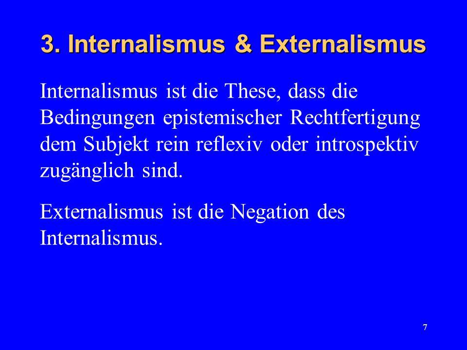 7 3. Internalismus & Externalismus Internalismus ist die These, dass die Bedingungen epistemischer Rechtfertigung dem Subjekt rein reflexiv oder intro