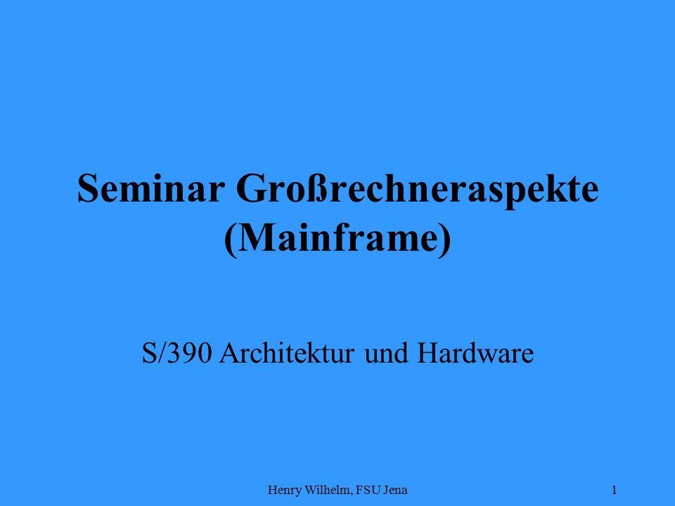 Henry Wilhelm, FSU Jena1 Seminar Großrechneraspekte (Mainframe) S/390 Architektur und Hardware
