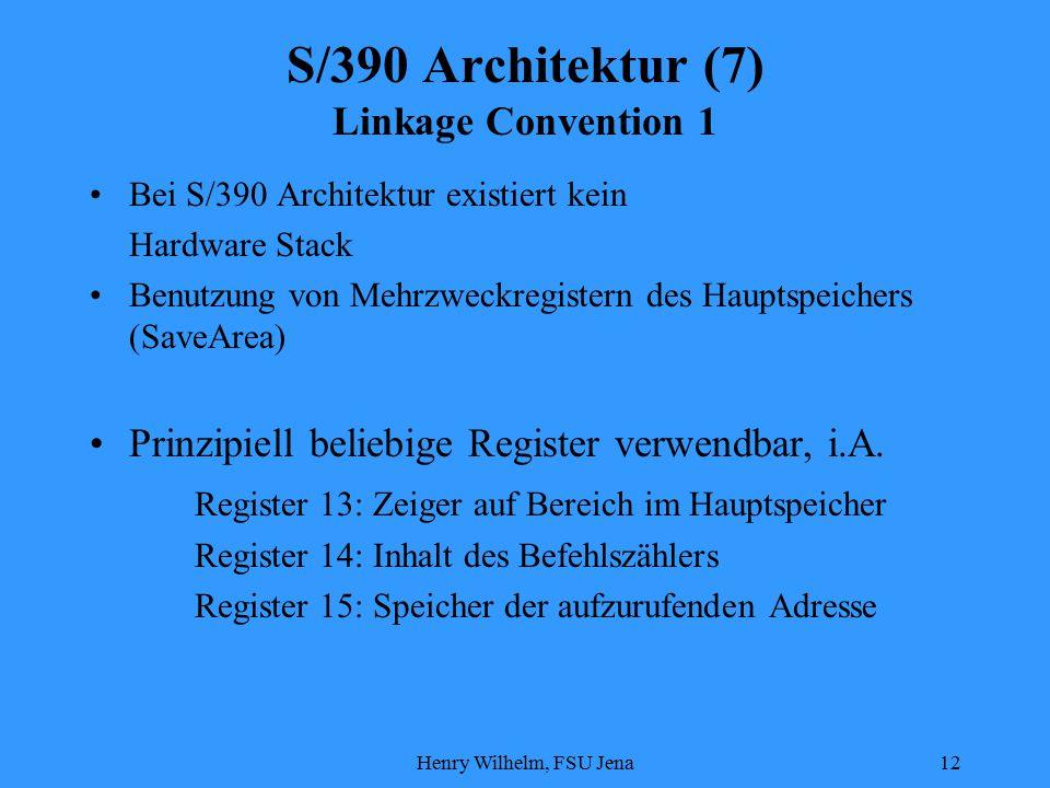 Henry Wilhelm, FSU Jena12 S/390 Architektur (7) Linkage Convention 1 Bei S/390 Architektur existiert kein Hardware Stack Benutzung von Mehrzweckregistern des Hauptspeichers (SaveArea) Prinzipiell beliebige Register verwendbar, i.A.