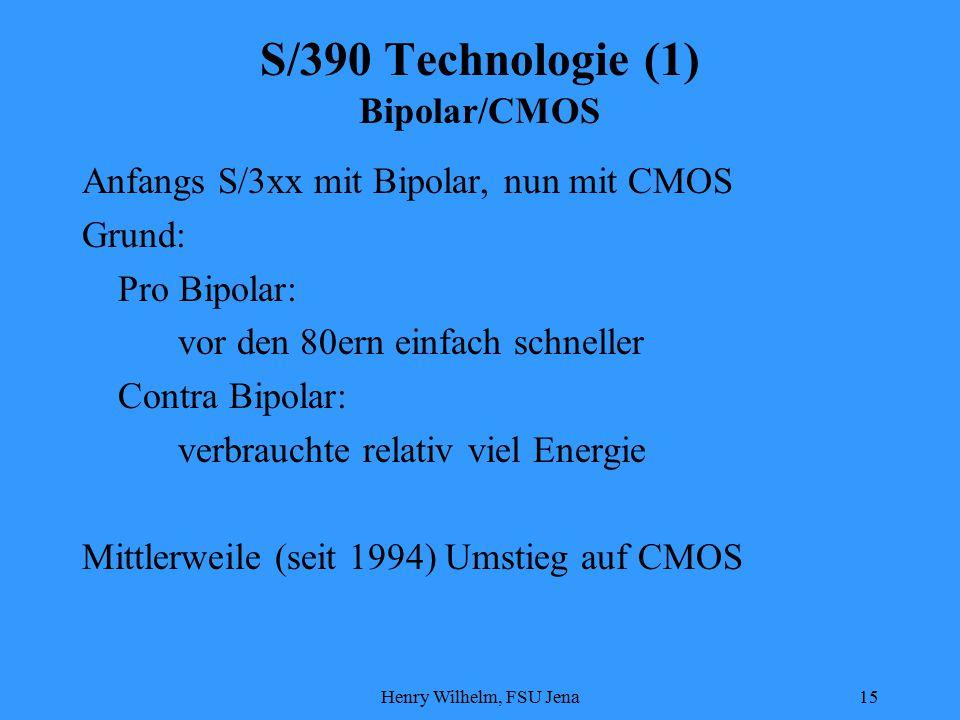Henry Wilhelm, FSU Jena15 S/390 Technologie (1) Bipolar/CMOS Anfangs S/3xx mit Bipolar, nun mit CMOS Grund: Pro Bipolar: vor den 80ern einfach schneller Contra Bipolar: verbrauchte relativ viel Energie Mittlerweile (seit 1994) Umstieg auf CMOS