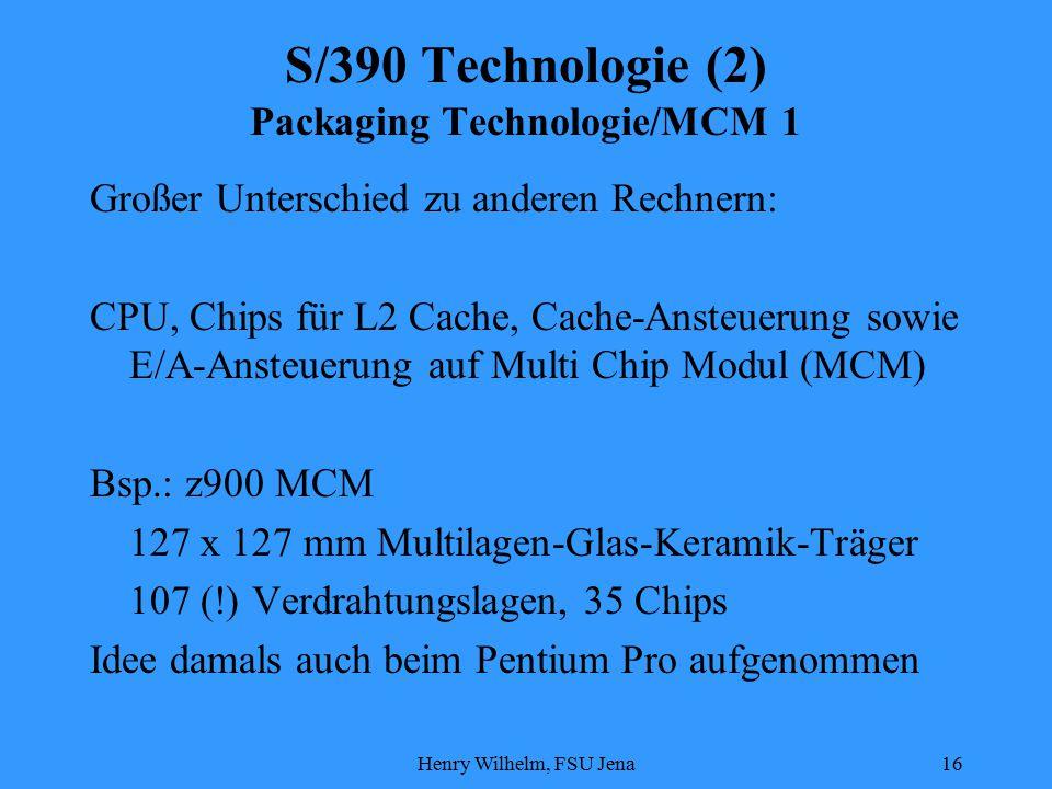 Henry Wilhelm, FSU Jena16 S/390 Technologie (2) Packaging Technologie/MCM 1 Großer Unterschied zu anderen Rechnern: CPU, Chips für L2 Cache, Cache-Ansteuerung sowie E/A-Ansteuerung auf Multi Chip Modul (MCM) Bsp.: z900 MCM 127 x 127 mm Multilagen-Glas-Keramik-Träger 107 (!) Verdrahtungslagen, 35 Chips Idee damals auch beim Pentium Pro aufgenommen