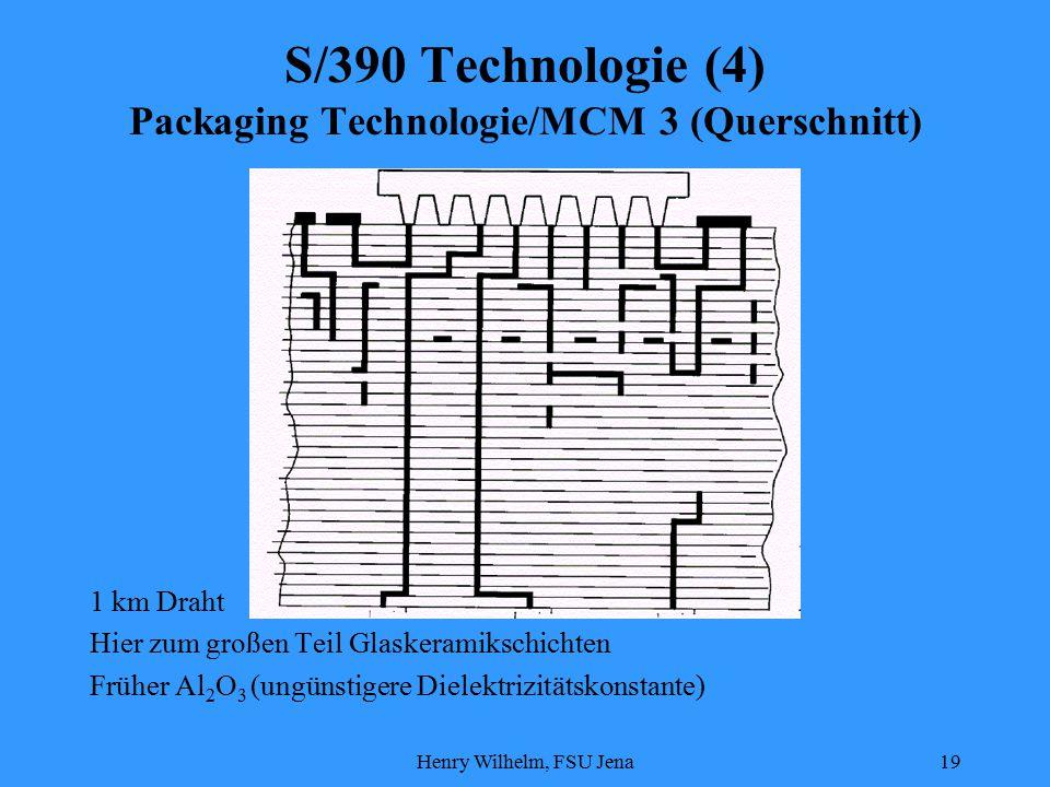 Henry Wilhelm, FSU Jena19 S/390 Technologie (4) Packaging Technologie/MCM 3 (Querschnitt) 1 km Draht Hier zum großen Teil Glaskeramikschichten Früher Al 2 O 3 (ungünstigere Dielektrizitätskonstante)