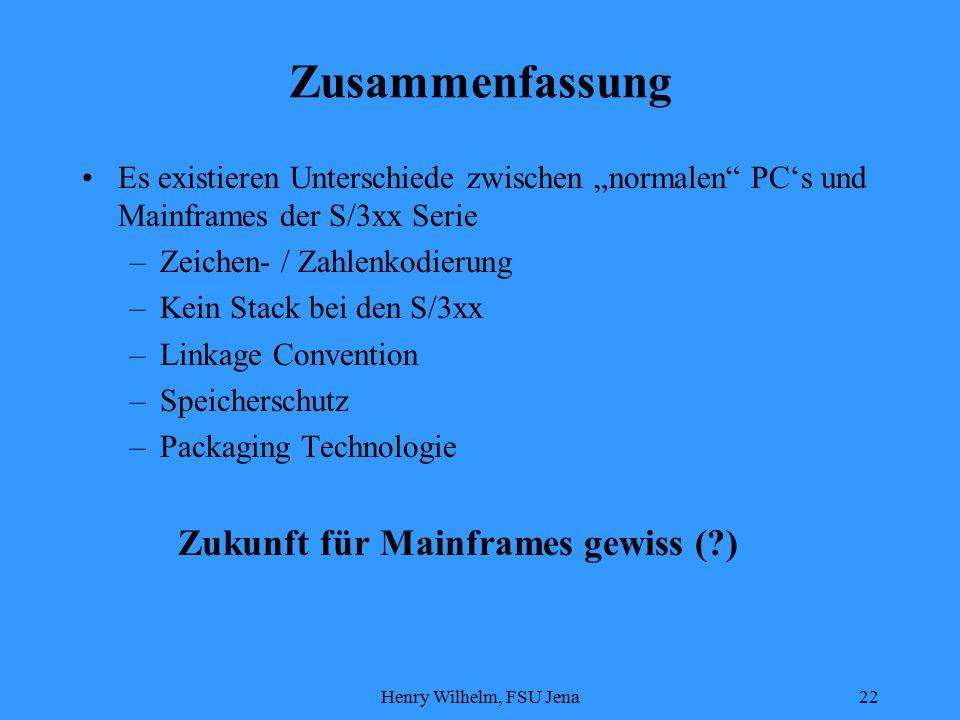 """Henry Wilhelm, FSU Jena22 Zusammenfassung Es existieren Unterschiede zwischen """"normalen PC's und Mainframes der S/3xx Serie –Zeichen- / Zahlenkodierung –Kein Stack bei den S/3xx –Linkage Convention –Speicherschutz –Packaging Technologie Zukunft für Mainframes gewiss ( )"""