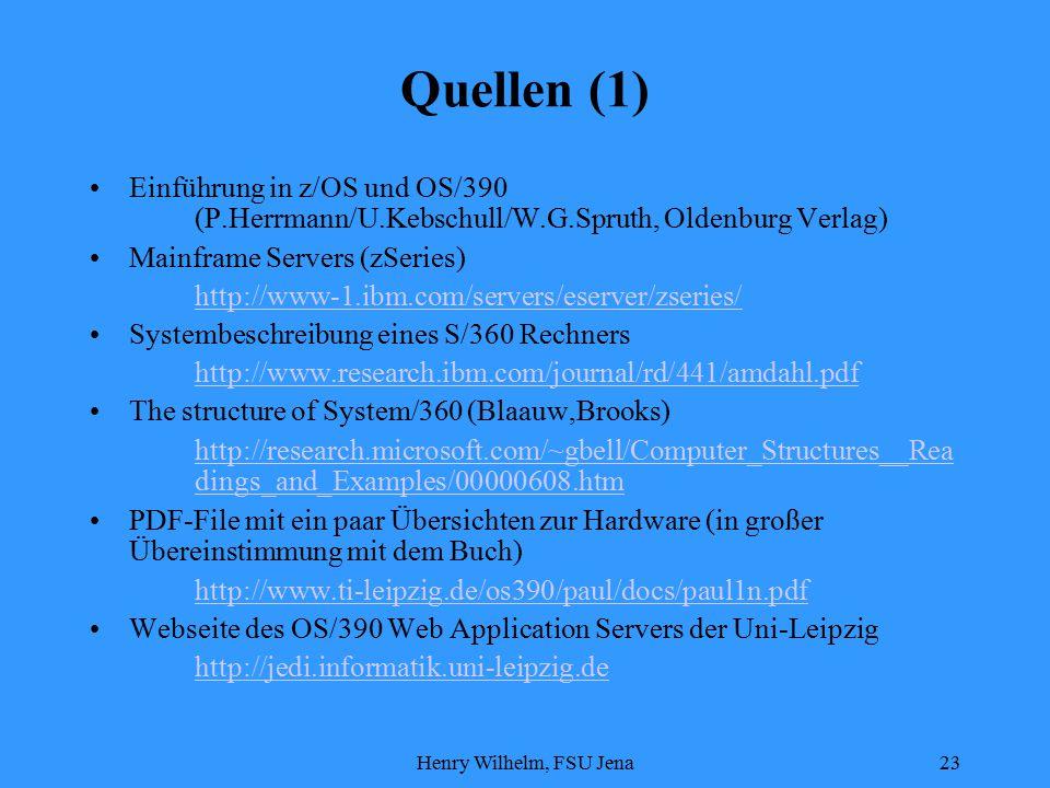 Henry Wilhelm, FSU Jena23 Quellen (1) Einführung in z/OS und OS/390 (P.Herrmann/U.Kebschull/W.G.Spruth, Oldenburg Verlag) Mainframe Servers (zSeries) http://www-1.ibm.com/servers/eserver/zseries/ Systembeschreibung eines S/360 Rechners http://www.research.ibm.com/journal/rd/441/amdahl.pdf The structure of System/360 (Blaauw,Brooks) http://research.microsoft.com/~gbell/Computer_Structures__Rea dings_and_Examples/00000608.htm PDF-File mit ein paar Übersichten zur Hardware (in großer Übereinstimmung mit dem Buch) http://www.ti-leipzig.de/os390/paul/docs/paul1n.pdf Webseite des OS/390 Web Application Servers der Uni-Leipzig http://jedi.informatik.uni-leipzig.de