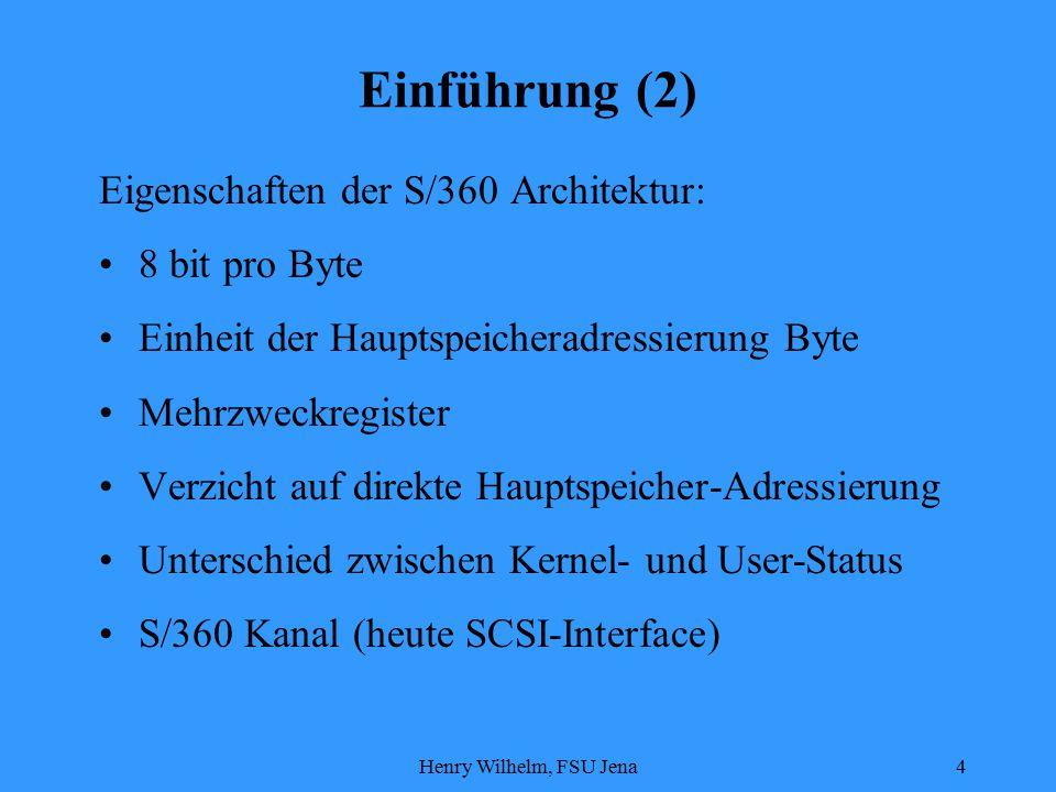 Henry Wilhelm, FSU Jena4 Einführung (2) Eigenschaften der S/360 Architektur: 8 bit pro Byte Einheit der Hauptspeicheradressierung Byte Mehrzweckregister Verzicht auf direkte Hauptspeicher-Adressierung Unterschied zwischen Kernel- und User-Status S/360 Kanal (heute SCSI-Interface)