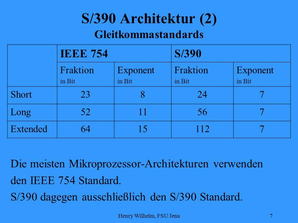 Henry Wilhelm, FSU Jena7 S/390 Architektur (2) Gleitkommastandards IEEE 754S/390 Fraktion in Bit Exponent in Bit Fraktion in Bit Exponent in Bit Short238247 Long5211567 Extended64151127 Die meisten Mikroprozessor-Architekturen verwenden den IEEE 754 Standard.