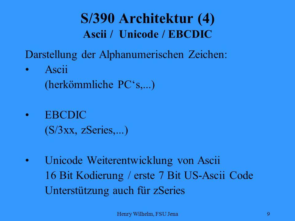 Henry Wilhelm, FSU Jena9 S/390 Architektur (4) Ascii / Unicode / EBCDIC Darstellung der Alphanumerischen Zeichen: Ascii (herkömmliche PC's,...) EBCDIC (S/3xx, zSeries,...) Unicode Weiterentwicklung von Ascii 16 Bit Kodierung / erste 7 Bit US-Ascii Code Unterstützung auch für zSeries